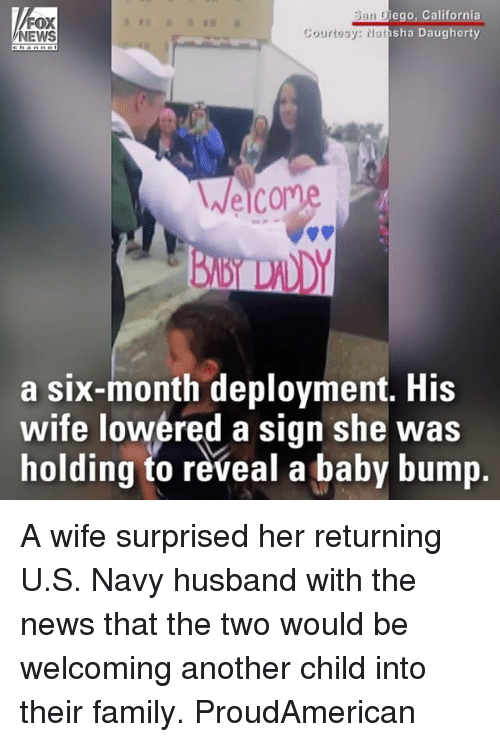 Family, Memes, and News: Ban Diego, California  sha Daugherty  an Diego, Callf  FOX  NEWS  Courtesy: Na  Welcom  a six-month deployment. His  wife lowered a sign she was  holding to reveal a baby bump A wife surprised her returning U.S. Navy husband with the news that the two would be welcoming another child into their family. ProudAmerican