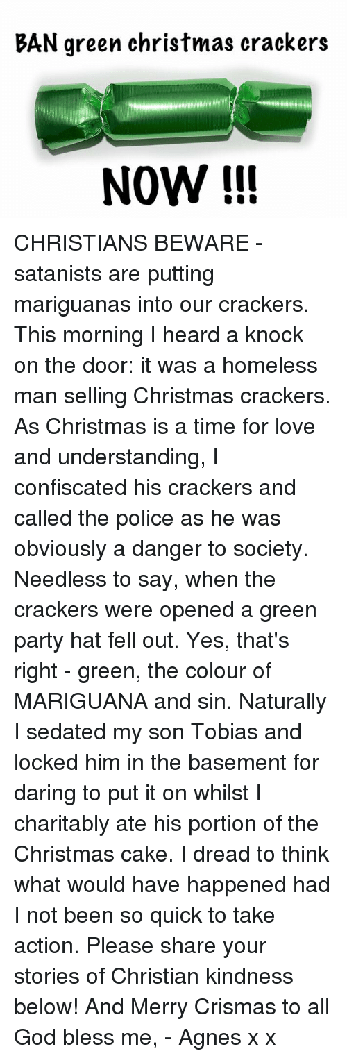 Dreads, Homeless, and Memes: BAN green christmas crackers  NOW CHRISTIANS BEWARE - satanists are putting mariguanas into our crackers.   This morning I heard a knock on the door: it was a homeless man selling Christmas crackers. As Christmas is a time for love and understanding, I confiscated his crackers and called the police as he was obviously a danger to society.   Needless to say, when the crackers were opened a green party hat fell out. Yes, that's right - green, the colour of MARIGUANA and sin. Naturally I sedated my son Tobias and locked him in the basement for daring to put it on whilst I charitably ate his portion of the Christmas cake. I dread to think what would have happened had I not been so quick to take action.   Please share your stories of Christian kindness below! And Merry Crismas to all   God bless me, - Agnes x x