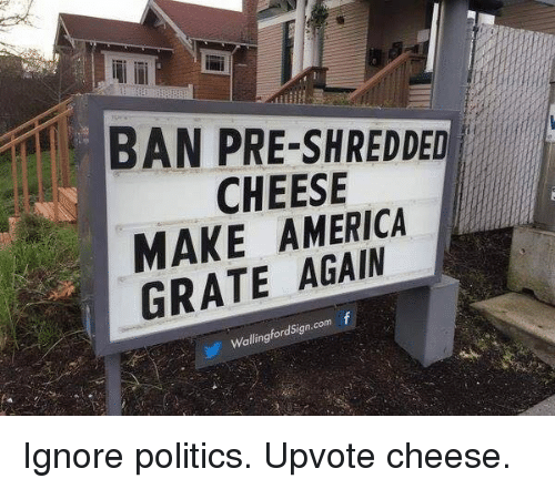 America, Ignorant, and Politics: BAN PRE-SHREDDED  CHEESE  MAKE AMERICA  GRATE com  f  alling Ignore politics. Upvote cheese.
