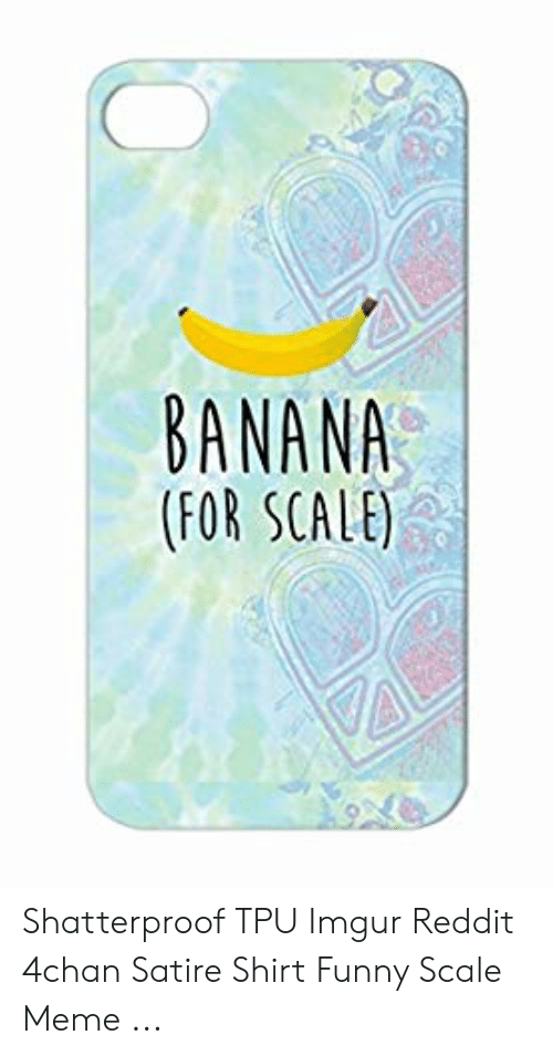Banana For Scale Shatterproof Tpu Imgur Reddit 4chan Satire Shirt