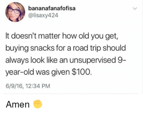 Anaconda, Dank, and Old: bananafanafofisa  @lisaxy424  It doesn't matter how old you get,  buying snacks for a road trip should  always look like an unsupervised 9  year-old was given $100  6/9/16, 12:34 PM Amen ✊️