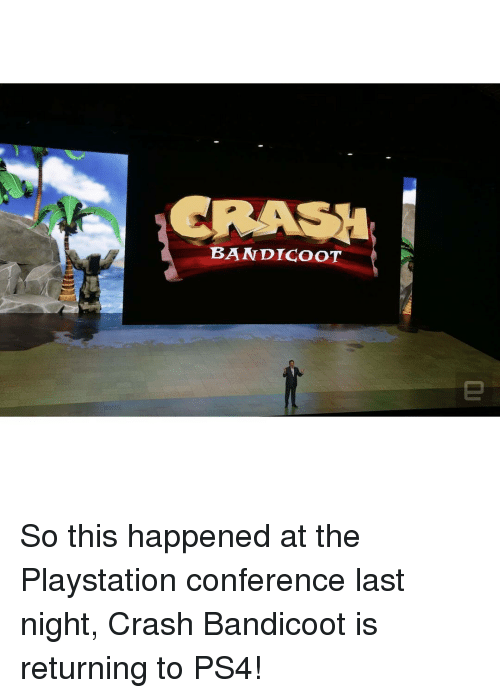 Crash Bandicoot, Memes, and 🤖: BANDICOOT So this happened at the Playstation conference last night, Crash Bandicoot is returning to PS4!