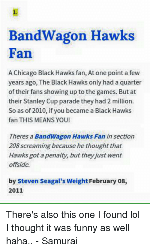 Funny, Hockey, and Lol: Bandwagon Hawks  Fan  AChicago Black Hawks fan, At one point a few  years ago, The Black Hawks only had a quarter  of their fans showing up to the games. But at  their Stanley Cup parade they had 2 million.  So as of 2010, if you became a Black Hawks  fan THIS MEANS YOU!  Theres a Bandwagon Hawks Fa  insection  208 screaming because he thought that  Hawks got a penalty, but they just went  offside.  by Steven Seagal's Weight February 08,  2011 There's also this one I found lol I thought it was funny as well haha.. - Samurai