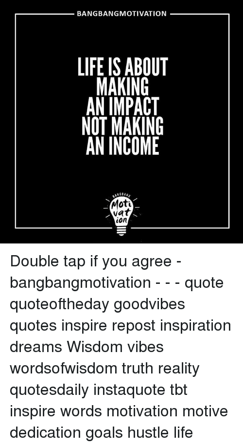 Bangbang Motivation Life Is About Making An Impact Not Making An