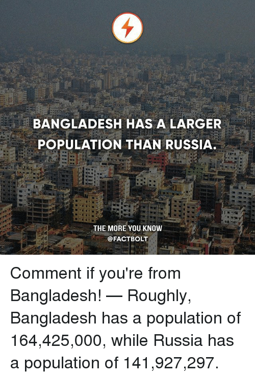 Memes, The More You Know, and Russia: BANGLADESH HAS A LARGER  POPULATION THAN RUSSIA  THE MORE YOU KNOW  @FACT BOLT Comment if you're from Bangladesh! — Roughly, Bangladesh has a population of 164,425,000, while Russia has a population of 141,927,297.