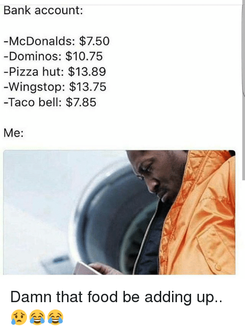 Food, McDonalds, and Memes: Bank account:  McDonalds: $7.50  Dominos: $10.75  -Pizza hut: $13.89  Wingstop: $13.75  -Taco bell: $7.85  Me Damn that food be adding up..😥😂😂