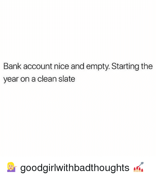 Memes, Bank, and Nice: Bank account nice and empty. Starting the  year on a clean slate 💁🏼‍♀️ goodgirlwithbadthoughts 💅🏼