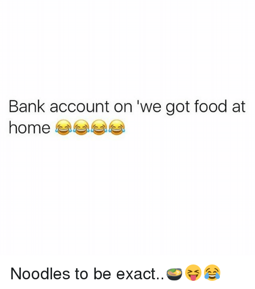 Memes, 🤖, and Account: Bank account on we got food at  home Noodles to be exact..🍲😝😂