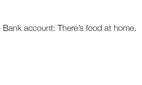 Food, Bank, and Home: Bank account: There's food at home.