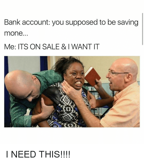 Memes, Bank, and 🤖: Bank account: you supposed to be saving  mone  Me: ITS ON SALE & WANT IT I NEED THIS!!!!