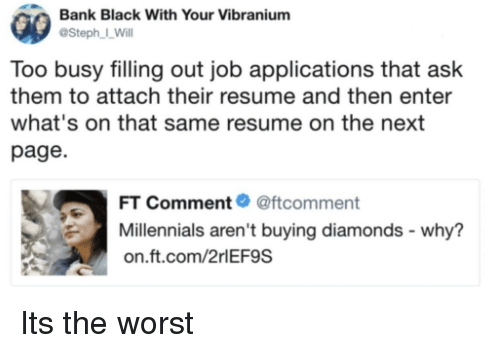 The Worst, Millennials, and Bank: Bank Black With Your Vibranium  @Steph I_Will  Too busy filling out job applications that ask  them to attach their resume and then enter  what's on that same resume on the next  page  FT Comment@ftcomment  Millennials aren't buying diamonds - why?  on.ft.com/2rlEF9S Its the worst