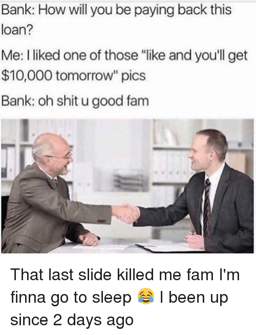 """Fam, Go to Sleep, and Memes: Bank: How will you be paying back this  loan?  Me: liked one of those """"like and you'll get  $10,000 tomorrow"""" pics  Bank: oh shit ugood fam That last slide killed me fam I'm finna go to sleep 😂 I been up since 2 days ago"""