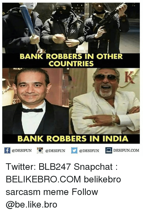 Be Like, Meme, and Memes: BANK ROBBERS IN OTHER  COUNTRIES  BANK ROBBERS IN INDIA  A @DESIFUN DESIFUN.COM  @DESIFUN '.O-@DESIFUN Twitter: BLB247 Snapchat : BELIKEBRO.COM belikebro sarcasm meme Follow @be.like.bro