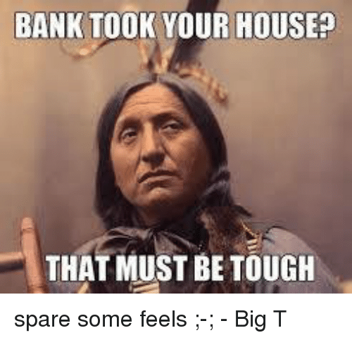 Bank Took Your House That Must Be Tough Spare Some Feels Big T