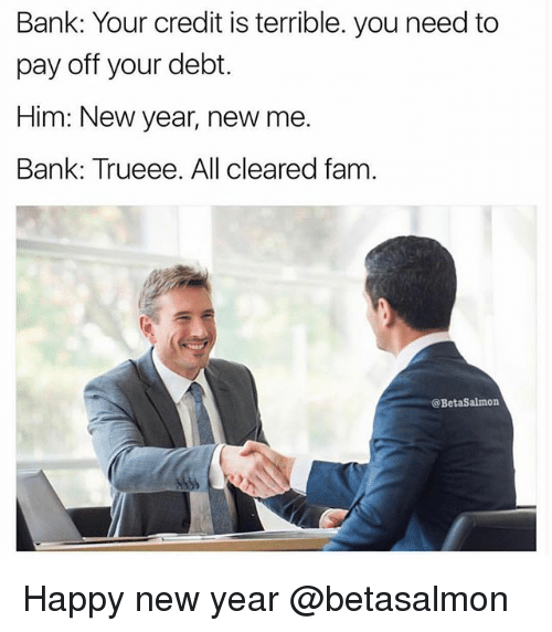 Fam, Memes, and New Year's: Bank: Your credit is terrible. you need to  pay off your debt.  Him: New year, new me.  Bank: Trueee. All cleared fam.  @BetaSalmon Happy new year @betasalmon