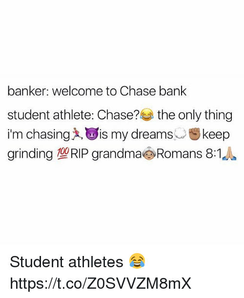 Grandma, Memes, and Bank: banker: welcome to Chase bank  student athlete: Chase?  the only thing  im chasing A, is my dreams  st keep  grinding TORIP grandma Romans 8:1 Student athletes 😂 https://t.co/Z0SVVZM8mX