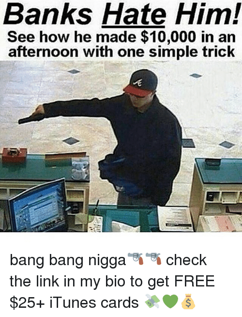 Dank Memes, The Link, and Linked In: Banks Hate Him!  See how he made $10,000 in an  afternoon with one simple trick bang bang nigga🔫🔫 check the link in my bio to get FREE $25+ iTunes cards 💸💚💰