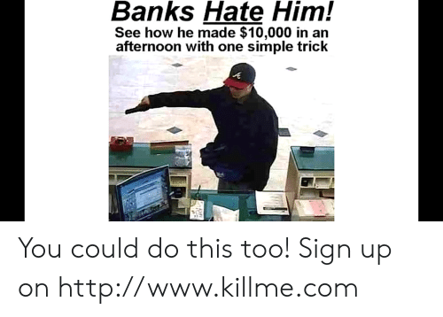 Funny, Banks, and Http: Banks Hate Him!  See how he made $10,000 in an  afternoon with one simple trick You could do this too! Sign up on http://www.killme.com