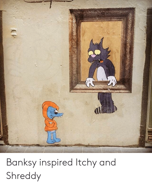 Banksy, Inspired, and Itchy: Banksy inspired Itchy and Shreddy