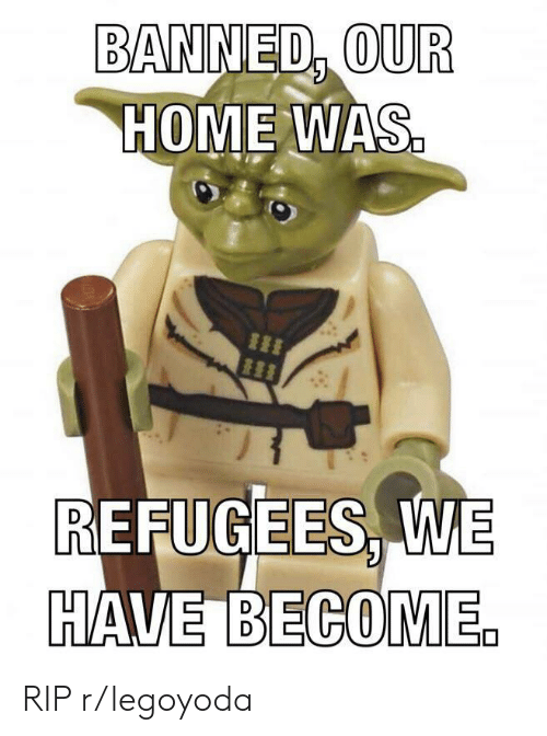 Home, Rip, and Banned: BANNED, OUR  HOME WAS  |I  REFUGEES, WE  HAVE BECOME. RIP r/legoyoda