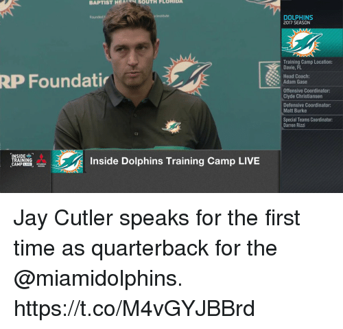 Head, Jay, and Memes: BAPTIST HEA  SOUTH FLORIDA  Institute  DOLPHINS  2017 SEASON  Training Camp Location:  Davie, FL  Head Coach:  RP Foundati  Adam Gase  Offensive Coordinator:  Clyde Christiansen  Defensive Coordinator:  Matt Burke  Special Teams Coordinator  Darren Rizzi  NSIDE  TRAINING  CAMPIE  Inside Dolphins Training Camp LIVE Jay Cutler speaks for the first time as quarterback for the @miamidolphins. https://t.co/M4vGYJBBrd