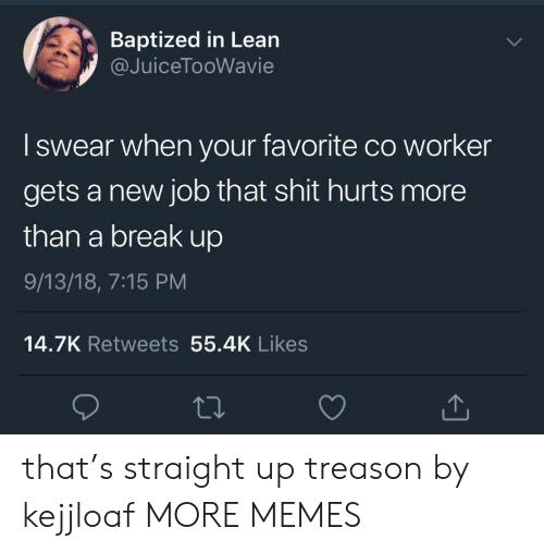 Dank, Lean, and Memes: Baptized in Lean  @JuiceTooWavie  I swear when your favorite co worker  gets a new job that shit hurts more  than a break up  9/13/18, 7:15 PM  14.7K Retweets 55.4K Likes that's straight up treason by kejjloaf MORE MEMES