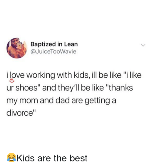 """Be Like, Dad, and Lean: Baptized in Lean  @JuiceTooWavie  ilove working with kids, ill be like """"i like  ur shoes"""" and they'll be like """"thanks  my mom and dad are getting a  divorce"""" 😂Kids are the best"""