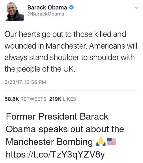 Obama, Barack Obama, and Hearts: Barack Obama  @Barack Obama  Our hearts go out to those killed and  wounded in Manchester. Americans will  always stand shoulder to shoulder with  the people of the UK  5/23/17, 12:56 PM  58.8K  RETWEETS  219K  LIKES Former President Barack Obama speaks out about the Manchester Bombing 🙏🇺🇸 https://t.co/TzY3qYZV8y