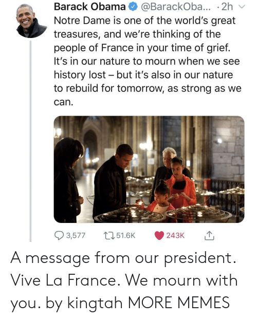 Dank, Memes, and Obama: Barack Obama@BarackOba... 2h v  Notre Dame is one of the world's great  treasures, and we're thinking of the  people of France in your time of grief  It's in our nature to mourn when we see  history lost - but it's also in our nature  to rebuild for tomorrow, as strong as we  Can  3,57751.6K 243K A message from our president. Vive La France. We mourn with you. by kingtah MORE MEMES
