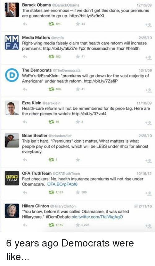 """Dank, Facts, and Hillary Clinton: Barack Obama  BarackObama  12/15/09  The stakes are enormous  we don't get this done, your premiums  are guaranteed to go up. http://bit.ly/5z9oXL  121  MM  Media Matters  amma  2/25/10  Right-wing media falsely claim that health care reform will increase  F A  premiums: http://bit.ly/a6Zi7e #p2 #noisemachine #hcr #health  102 41  The Democrats  aTheDemocrats  12/1/09  D WaPo's @EzraKlein: """"premiums will go down for the vast majority of  Americans"""" under health reform. http://bit.ly/7ZefiP  ta, 108  Ezra Klein  eezraklein  11/18/09  t Health-care reform will not be remembered for its price tag. Here are  the other pieces to watch: http://bit.ly/37vof4  t 19  Brian Beutler  brianbeutler  2/25/10  This isn't hard. """"Premiums"""" don't matter. What matters is what  people pay out of pocket, which will be LESS under #hcr for almost  everybody.  OFA TruthTeam COFATruth Team  10/16/12  TRUTH  Fact checkers: No, health insurance premiums will not rise under  TEAM  Obamacare. OFA BO/pFAbf8  ta, 1,121  589  Hillary Clinton  Hilary Clinton  You know, before it was called Obama care, it was called  Hillary care."""" HDemDebate pic.twitter.comITfaIVkgAgo  1.110  tr 2,272 6 years ago Democrats were like..."""