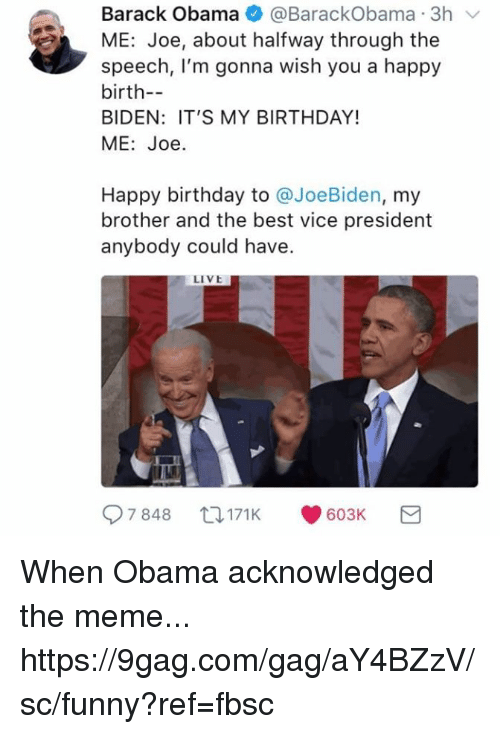 9gag, Birthday, and Dank: Barack Obama@BarackObama 3h v  ME: Joe, about halfway through the  speech, I'm gonna wish you a happy  birth-  BIDEN: IT'S MY BIRTHDAY!  ME: Joe  Happy birthday to @JoeBiden, my  brother and the best vice president  anybody could have.  LIVE  7848 171 K 603K When Obama acknowledged the meme... https://9gag.com/gag/aY4BZzV/sc/funny?ref=fbsc