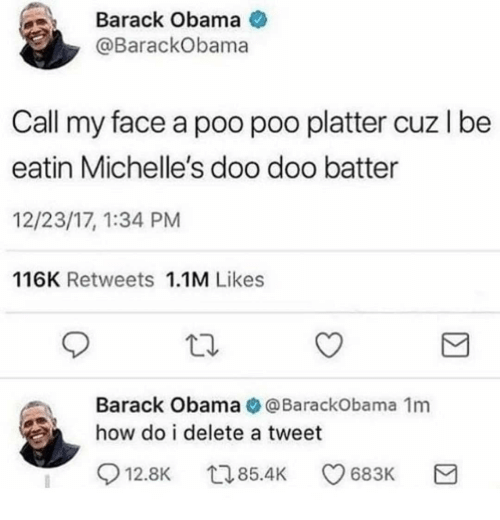 Obama, Barack Obama, and Dank Memes: Barack Obama  @BarackObama  Call my face a poo poo platter cuz I be  eatin Michelle's doo doo batter  12/23/17, 1:34 PM  116K Retweets 1.1M Likes  Barack Obama@BarackObama 1m  how do i delete a tweet  12.8K 85.4 683K