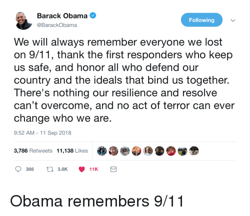 9/11, Obama, and Lost: Barack Obama  @BarackObama  Following  We will always remember everyone we lost  on 9/11, thank the first responders who keep  us safe, and honor all who defend our  country and the ideals that bind us together.  There's nothing our resilience and resolve  can't overcome, and no act of terror can ever  change who we are  9:52 AM -11 Sep 2018  3,786 Retweets  11,138 Likes  .  »眷参団 D.闥金  366  t 3.8K  11K Obama remembers 9/11