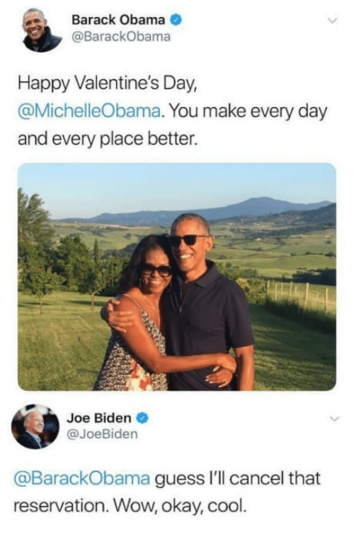 Joe Biden, Obama, and Valentine's Day: Barack Obama  @BarackObama  Happy Valentine's Day  @MichelleObama. You make every day  and every place better.  Joe Biden  @JoeBiden  @BarackObama guess I'll cancel that  reservation. Wow, okay, cool.