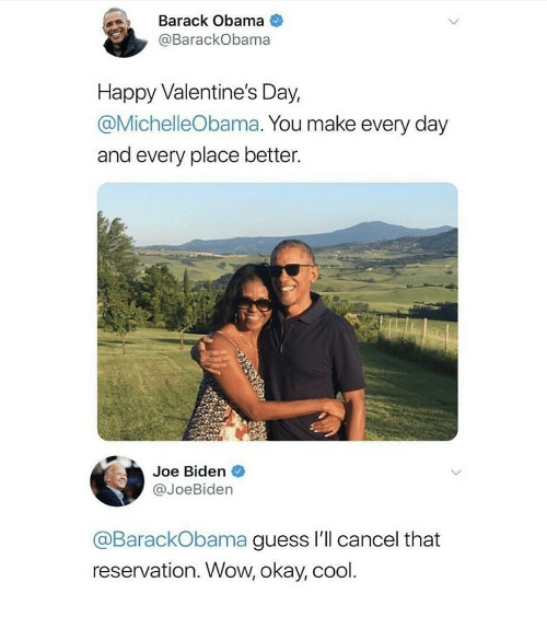 Joe Biden, Obama, and Valentine's Day: Barack Obama  @BarackObama  Happy Valentine's Day,  @MichelleObama. You make every day  and every place better.  Joe Biden  @JoeBiden  @BarackObama guess I'll cancel that  reservation. Wow, okay, cool.