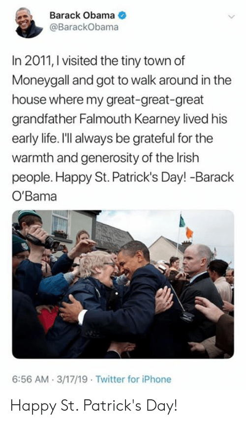 Iphone, Irish, and Life: Barack Obama  @BarackObama  In 2011, I visited the tiny town df  Moneygall and got to walk around in the  house where my great-great-great  grandfather Falmouth Kearney lived his  early life. I'll always be grateful for the  warmth and generosity of the Irish  people. Happy St. Patrick's Day! -Barack  O'Bama  6:56 AM 3/17/19 Twitter for iPhone Happy St. Patrick's Day!
