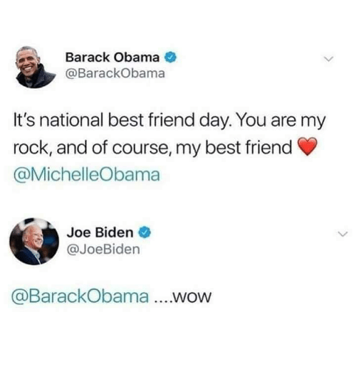 Best Friend, Funny, and Joe Biden: Barack Obama  @BarackObama  It's national best friend day. You are my  rock, and of course, my best friend  @MichelleObama  Joe Biden  @JoeBiden  @BarackObama ....wow