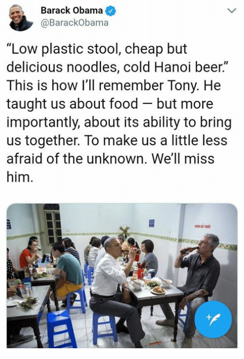 "Beer, Food, and Obama: Barack Obama  @BarackObama  ""Low plastic stool, cheap but  delicious noodles, cold Hanoi beer.  This is how I'll remember Tony. He  taught us about food - but more  importantly, about its ability to bring  us together. To make us a little less  afraid of the unknown. We'll miss  him.  Il  AS"