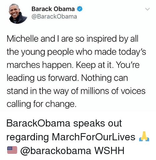 Memes, Obama, and Wshh: Barack Obama  @BarackObama  Michelle and I are so inspired by all  the young people who made today's  marches happen. Keep at it. You're  leading us forward. Nothing carn  stand in the way of millions of voices  calling for change. BarackObama speaks out regarding MarchForOurLives 🙏🇺🇸 @barackobama WSHH