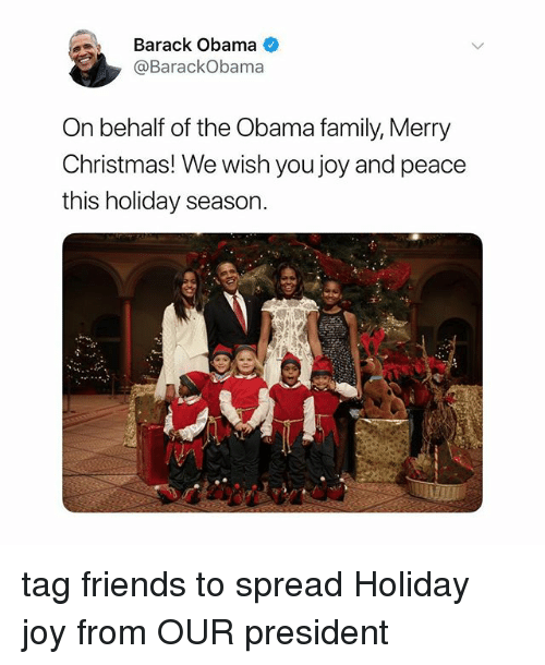 Christmas, Family, and Friends: Barack Obama  @BarackObama  On behalf of the Obama family, Merry  Christmas! We wish you joy and peace  this holiday season tag friends to spread Holiday joy from OUR president
