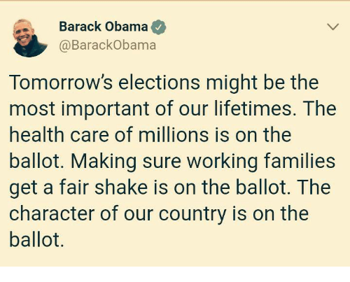 Obama, Barack Obama, and Working: Barack Obama  @BarackObama  Tomorrow's elections might be the  most important of our lifetimes. The  health care of millions is on the  ballot. Making sure working families  get a fair shake is on the ballot. The  character of our country is on the  ballot.