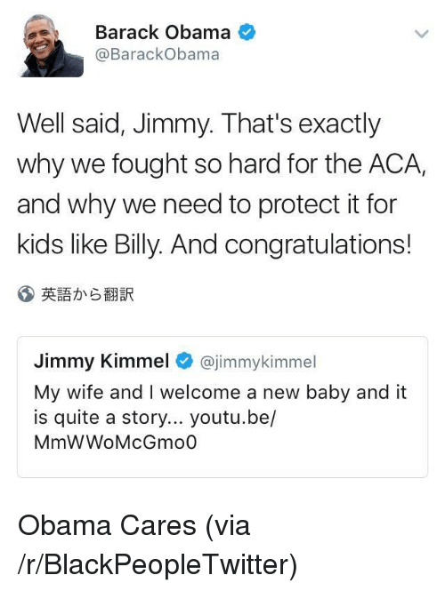 Blackpeopletwitter, Obama, and Jimmy Kimmel: Barack Obama  @BarackObama  Well said, Jimmy. That's exactly  why we fought so hard for the ACA,  and why we need to protect it for  kids like Billy. And congratulations!  英語から翻訳  Jimmy Kimmel @jimmykimmel  My wife and I welcome a new baby and it  is quite a story... youtu.be/  MmWWoMcGmo0 <p>Obama Cares (via /r/BlackPeopleTwitter)</p>