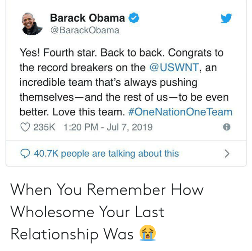 Back to Back, Love, and Obama: Barack Obama  @BarackObama  Yes! Fourth star. Back to back. Congrats to  the record breakers on the @USWNT, an  incredible team that's always pushing  themselves-and the rest of us-to be even  better. Love this team. #OneNationOne Team  235K 1:20 PM - Jul 7, 2019  40.7K people are talking about this When You Remember How Wholesome Your Last Relationship Was 😭
