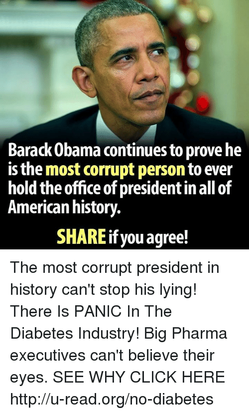 Memes, Barack Obama, and 🤖: Barack Obama continues to prove he  is the most corrupt person to ever  hold the office of presidentin all of  American history.  SHARE ifyou agree! The most corrupt president in history can't stop his lying!  There Is PANIC In The Diabetes Industry! Big Pharma executives can't believe their eyes. SEE WHY CLICK HERE ►► http://u-read.org/no-diabetes