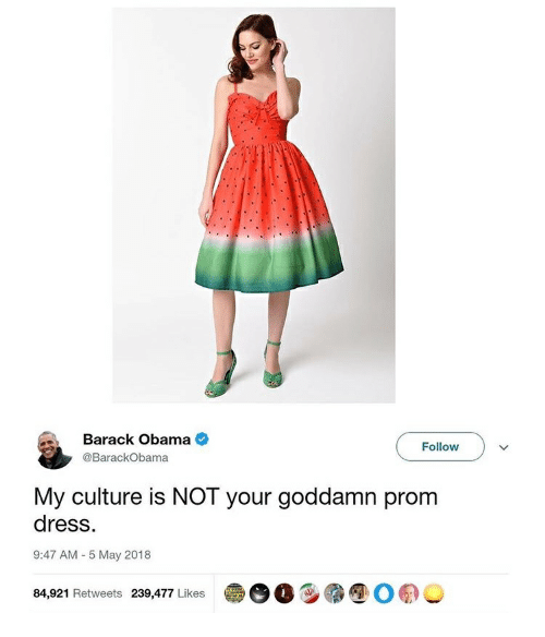 dc5ad2751f7 Barack Obama Follow My Culture Is NOT Your Goddamn Prom Dress 947 AM ...