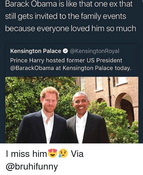 Family, Funny, and Obama: Barack Obama is like that one ex that  still gets invited to the family events  because everyone loved him so much  Kensington Palace @KensingtonRoyal  Prince Harry hosted former US President  @BarackObama at Kensington Palace today. I miss him😍😥 Via @bruhifunny