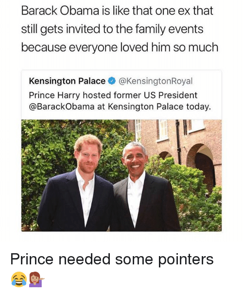 Dank, Family, and Obama: Barack Obama is like that one ex that  still gets invited to the family events  because everyone loved him so much  Kensington Palace@KensingtonRoyal  Prince Harry hosted former US President  @BarackObama at Kensington Palace today. Prince needed some pointers 😂💁🏽
