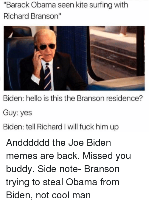 "Funny, Joe Biden, and Richard Branson: ""Barack Obama seen kite surfingwith  Richard Branson""  Biden: hello is this the Branson residence?  Guy: yes  Biden: tell Richard I will fuck him up Andddddd the Joe Biden memes are back. Missed you buddy. Side note- Branson trying to steal Obama from Biden, not cool man"