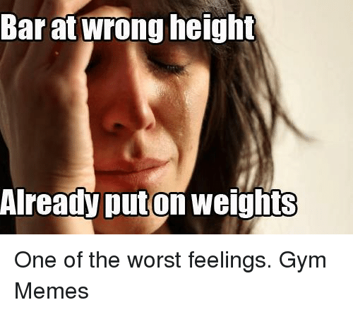 Gym, Memes, and The Worst: Barat wrong height  Already Auton weigh One of the worst feelings.