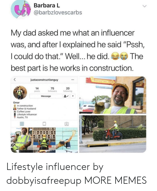 "Dad, Dank, and Memes: Barbara L  @barbzlovescarbs  My dad asked me what an influencer  was, and after I explained he said ""Pssh,  I could do that."" Well... he did.  best part is he works in construction  The  justaconstructionguy  20  following  14  75  followers  posts  Message  Omar  In construction  Father&Husband  Coffee Lover  Lifestyle influencer  Austin, TX Lifestyle influencer by dobbyisafreepup MORE MEMES"
